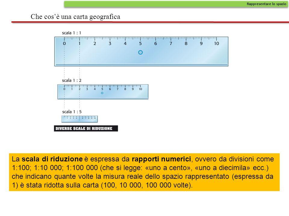 Che cos'è una carta geografica Rappresentare lo spazio La scala di riduzione è espressa da rapporti numerici, ovvero da divisioni come 1:100; 1:10 000