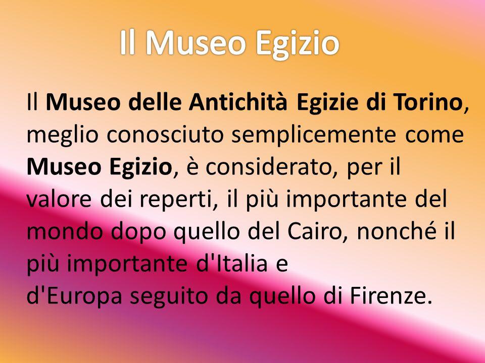 Il Museo delle Antichità Egizie di Torino, meglio conosciuto semplicemente come Museo Egizio, è considerato, per il valore dei reperti, il più importante del mondo dopo quello del Cairo, nonché il più importante d Italia e d Europa seguito da quello di Firenze.
