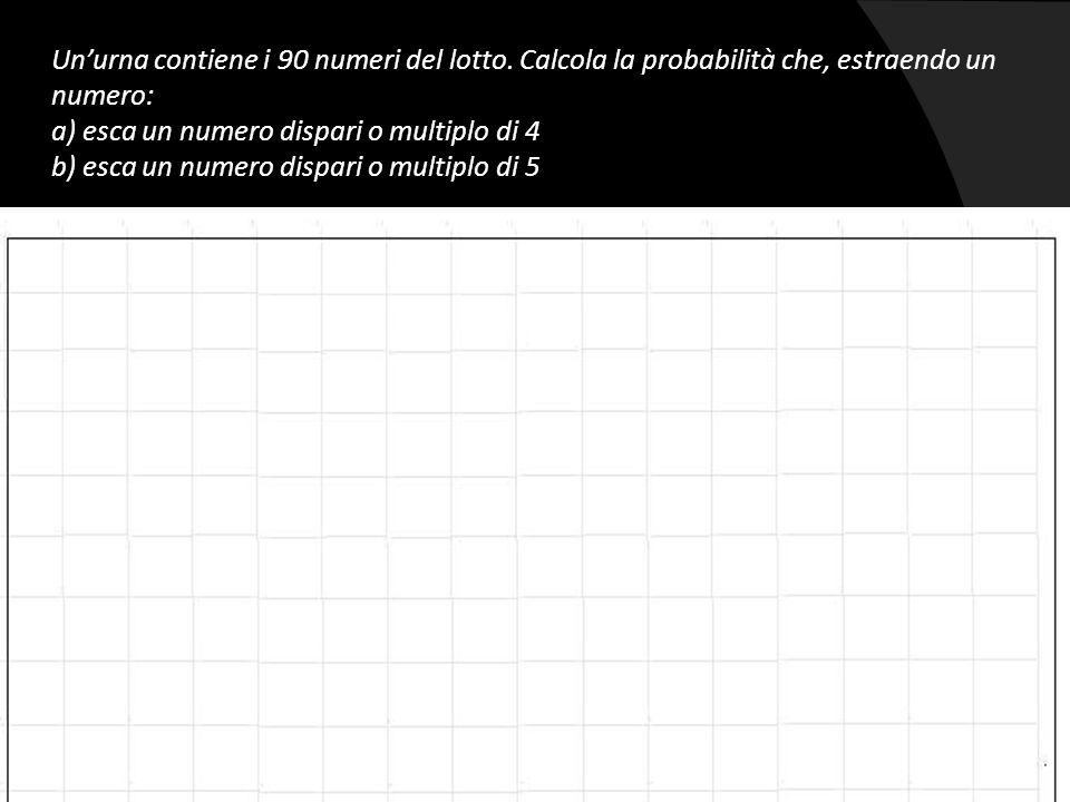 Un'urna contiene i 90 numeri del lotto. Calcola la probabilità che, estraendo un numero: a) esca un numero dispari o multiplo di 4 b) esca un numero d