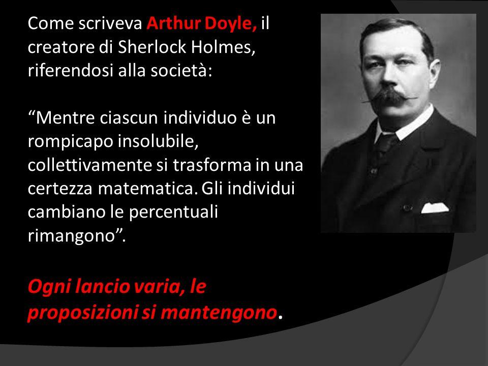 Come scriveva Arthur Doyle, il creatore di Sherlock Holmes, riferendosi alla società: Mentre ciascun individuo è un rompicapo insolubile, collettivamente si trasforma in una certezza matematica.