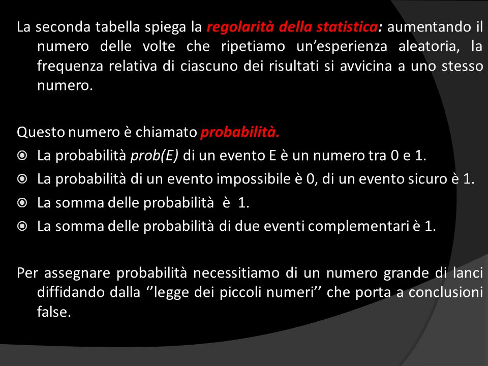 La seconda tabella spiega la regolarità della statistica: aumentando il numero delle volte che ripetiamo un'esperienza aleatoria, la frequenza relativa di ciascuno dei risultati si avvicina a uno stesso numero.