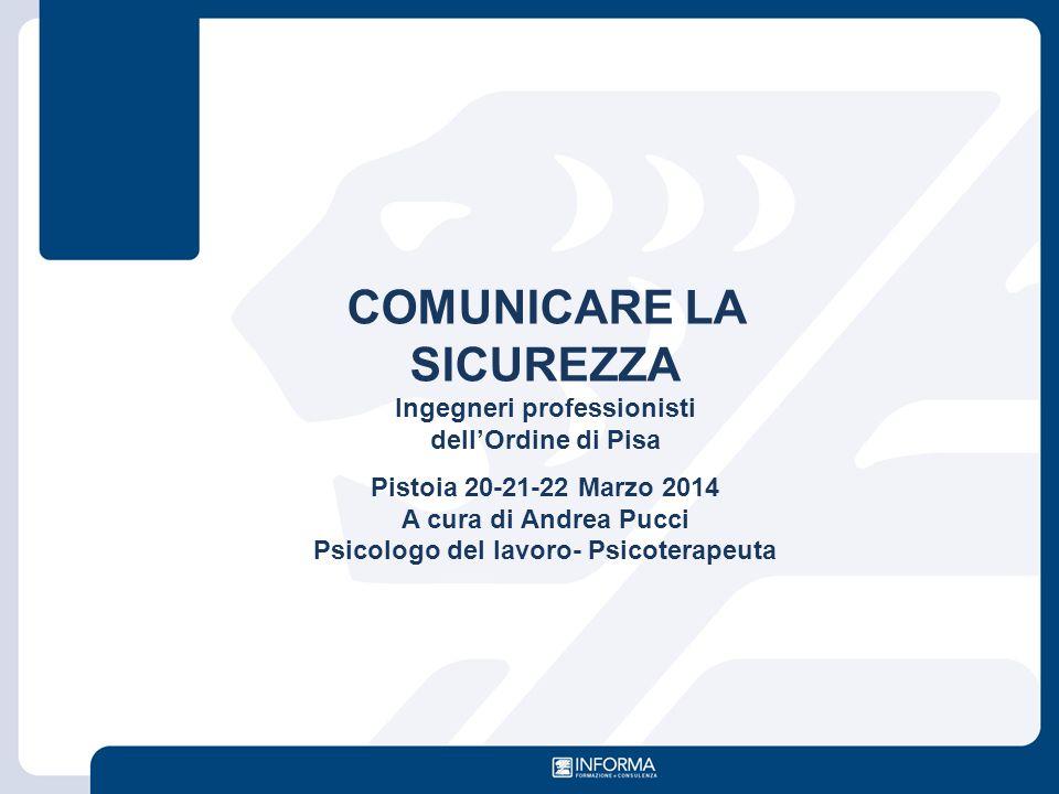 COMUNICARE LA SICUREZZA Ingegneri professionisti dell'Ordine di Pisa Pistoia 20-21-22 Marzo 2014 A cura di Andrea Pucci Psicologo del lavoro- Psicoter