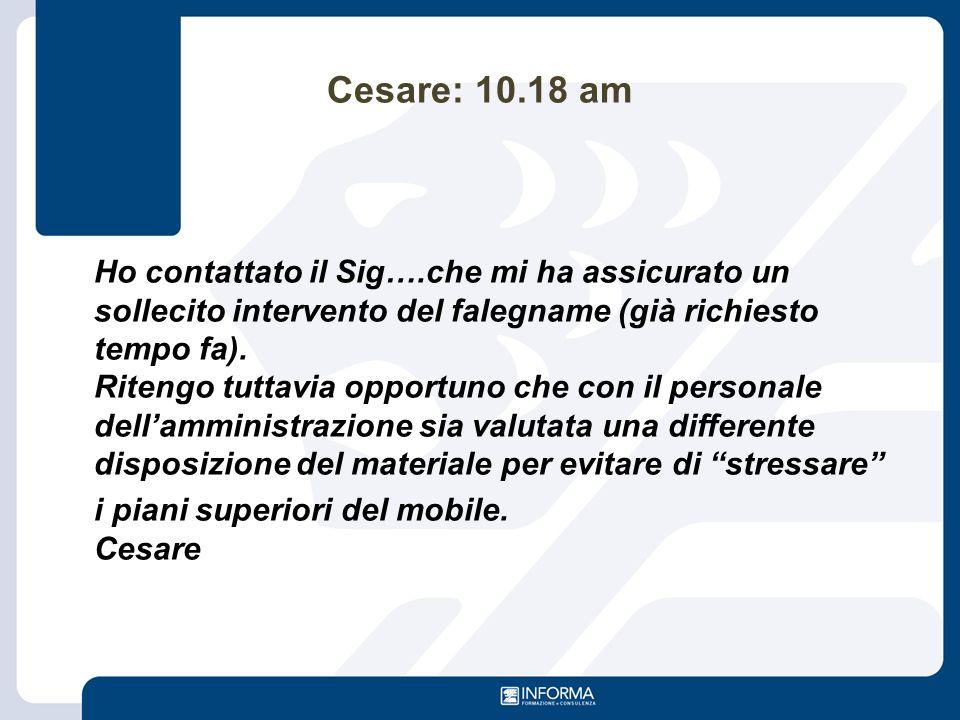 Cesare: 10.18 am Ho contattato il Sig….che mi ha assicurato un sollecito intervento del falegname (già richiesto tempo fa). Ritengo tuttavia opportuno