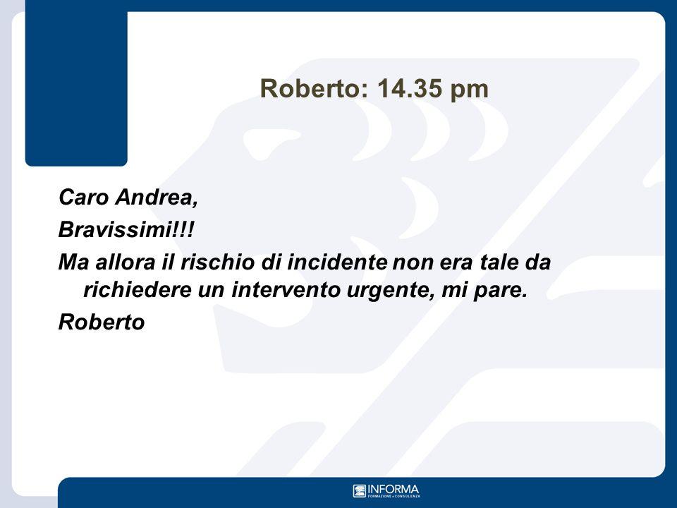 Roberto: 14.35 pm Caro Andrea, Bravissimi!!! Ma allora il rischio di incidente non era tale da richiedere un intervento urgente, mi pare. Roberto