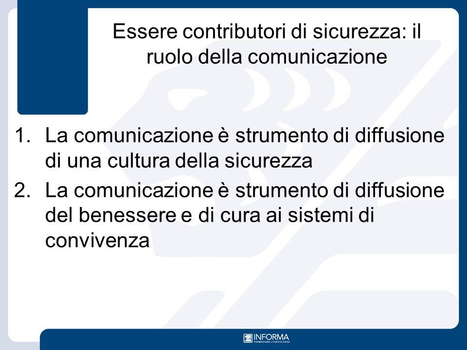 Essere contributori di sicurezza: il ruolo della comunicazione 1.La comunicazione è strumento di diffusione di una cultura della sicurezza 2.La comuni
