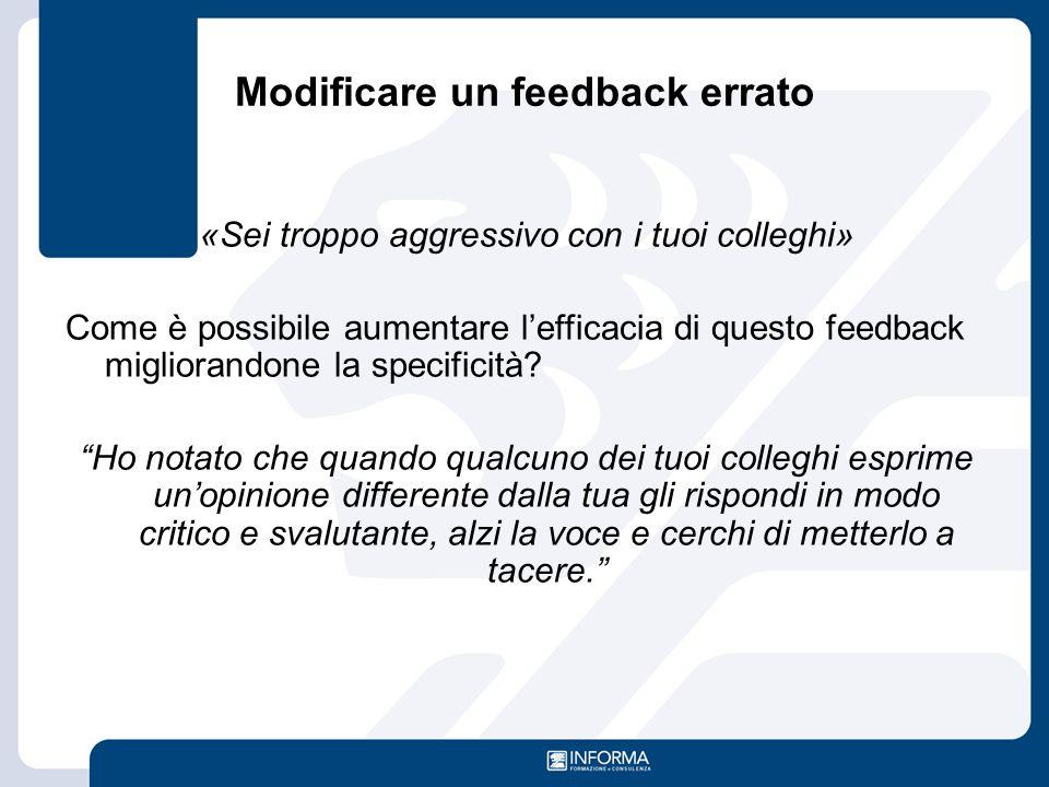 Modificare un feedback errato «Sei troppo aggressivo con i tuoi colleghi» Come è possibile aumentare l'efficacia di questo feedback migliorandone la s