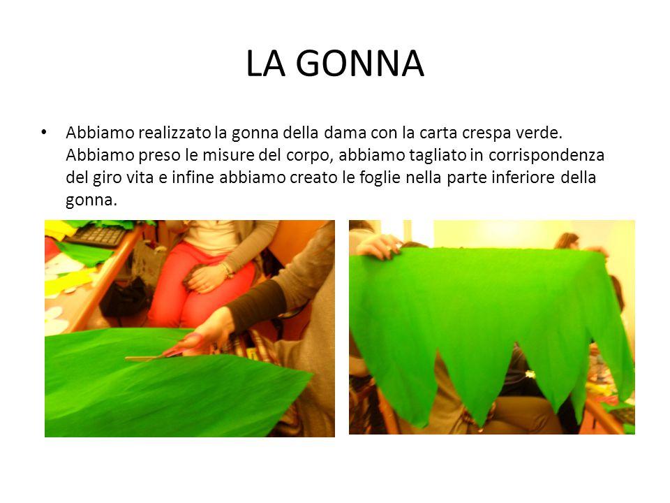 LA GONNA Abbiamo realizzato la gonna della dama con la carta crespa verde. Abbiamo preso le misure del corpo, abbiamo tagliato in corrispondenza del g