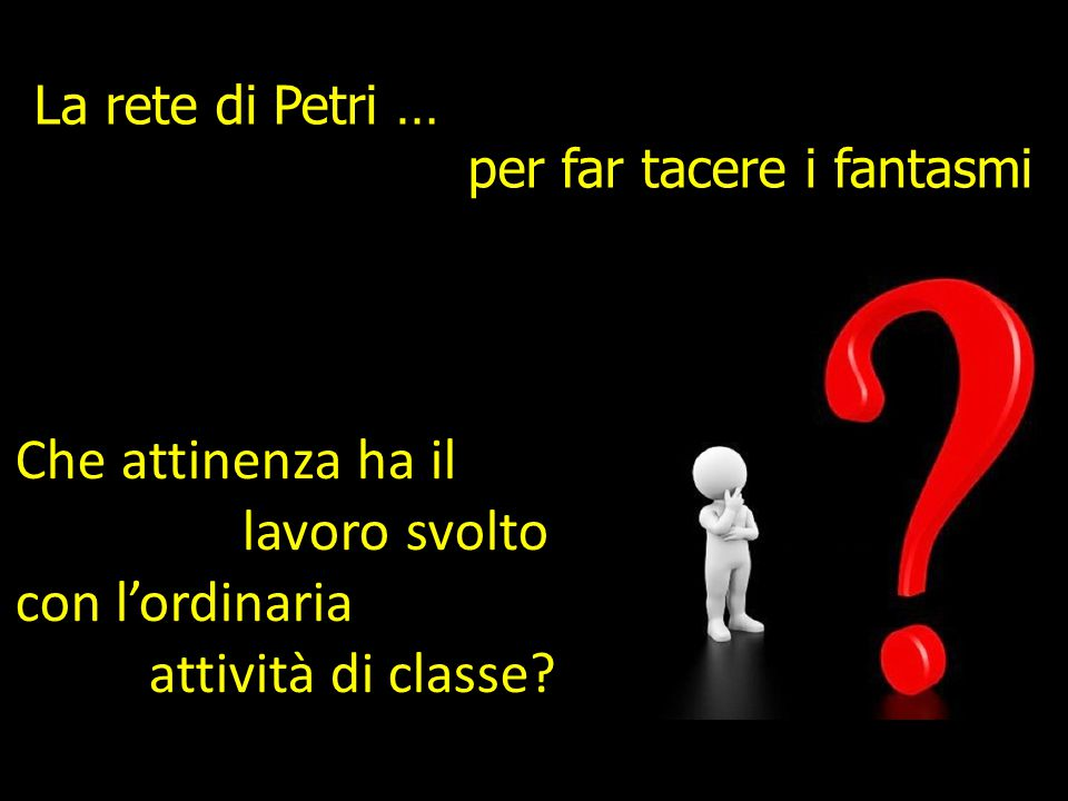 La rete di Petri … per far tacere i fantasmi Che attinenza ha il lavoro svolto con l'ordinaria attività di classe
