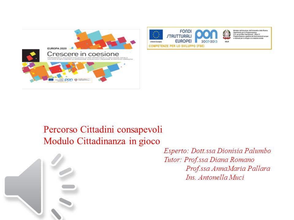 Percorso Cittadini consapevoli Modulo Cittadinanza in gioco Esperto: Dott.ssa Dionisia Palumbo Tutor: Prof.ssa Diana Romano Prof.ssa AnnaMaria Pallara Ins.