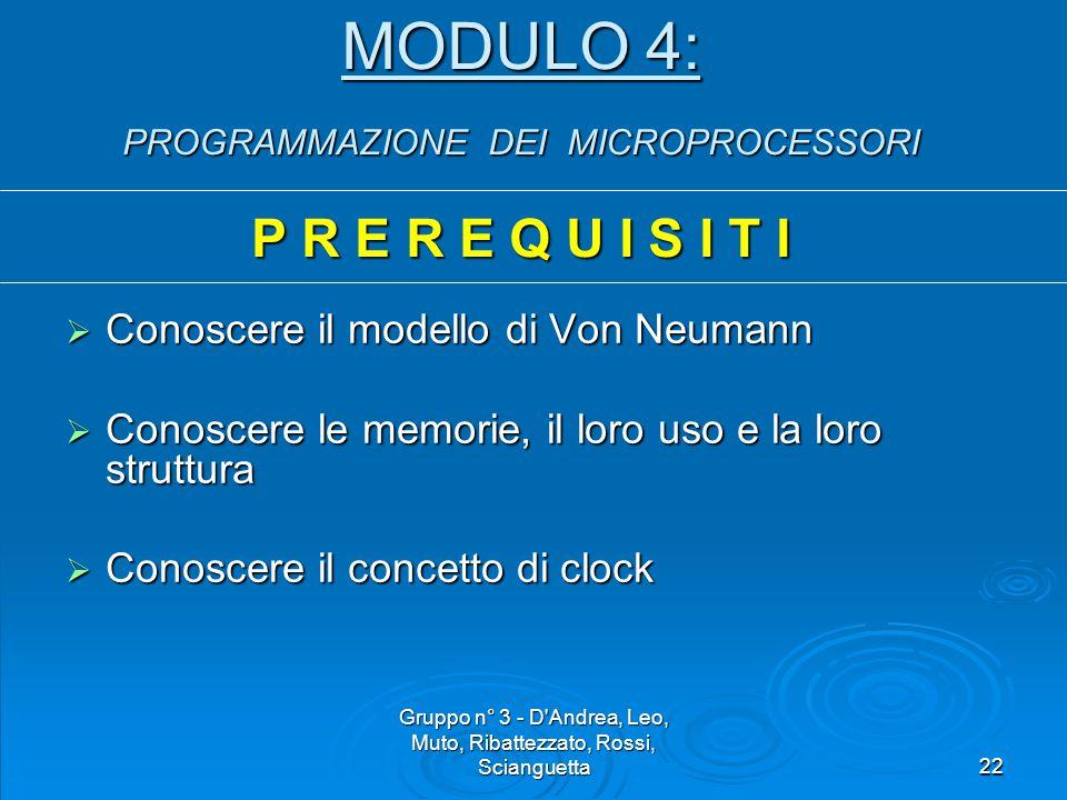 Gruppo n° 3 - D Andrea, Leo, Muto, Ribattezzato, Rossi, Scianguetta22 MODULO 4: PROGRAMMAZIONE DEI MICROPROCESSORI P R E R E Q U I S I T I  Conoscere il modello di Von Neumann  Conoscere le memorie, il loro uso e la loro struttura  Conoscere il concetto di clock