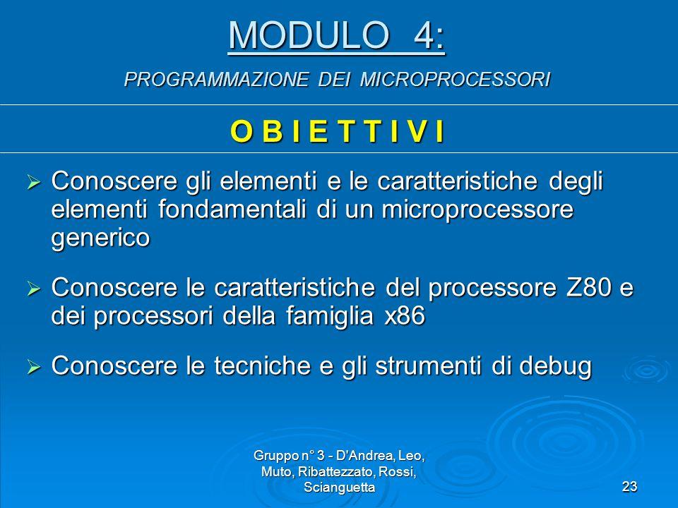 Gruppo n° 3 - D Andrea, Leo, Muto, Ribattezzato, Rossi, Scianguetta23 MODULO 4: PROGRAMMAZIONE DEI MICROPROCESSORI O B I E T T I V I  Conoscere gli elementi e le caratteristiche degli elementi fondamentali di un microprocessore generico  Conoscere le caratteristiche del processore Z80 e dei processori della famiglia x86  Conoscere le tecniche e gli strumenti di debug