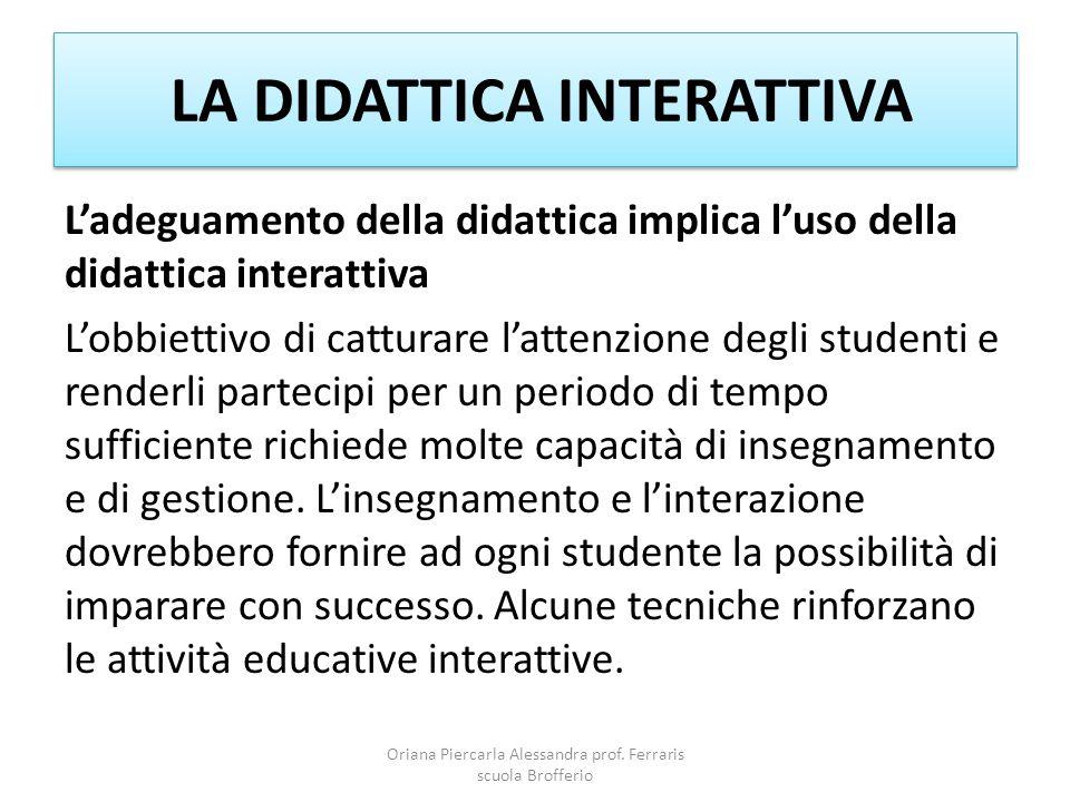 LA DIDATTICA INTERATTIVA L'adeguamento della didattica implica l'uso della didattica interattiva L'obbiettivo di catturare l'attenzione degli studenti e renderli partecipi per un periodo di tempo sufficiente richiede molte capacità di insegnamento e di gestione.