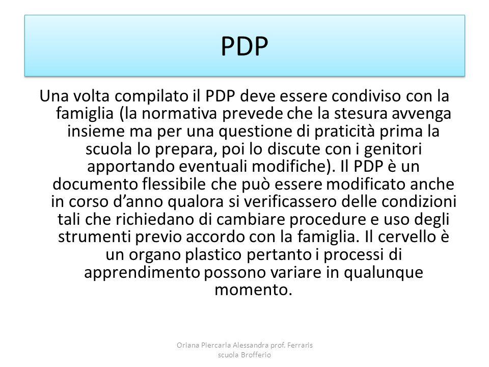 PDP Una volta compilato il PDP deve essere condiviso con la famiglia (la normativa prevede che la stesura avvenga insieme ma per una questione di praticità prima la scuola lo prepara, poi lo discute con i genitori apportando eventuali modifiche).