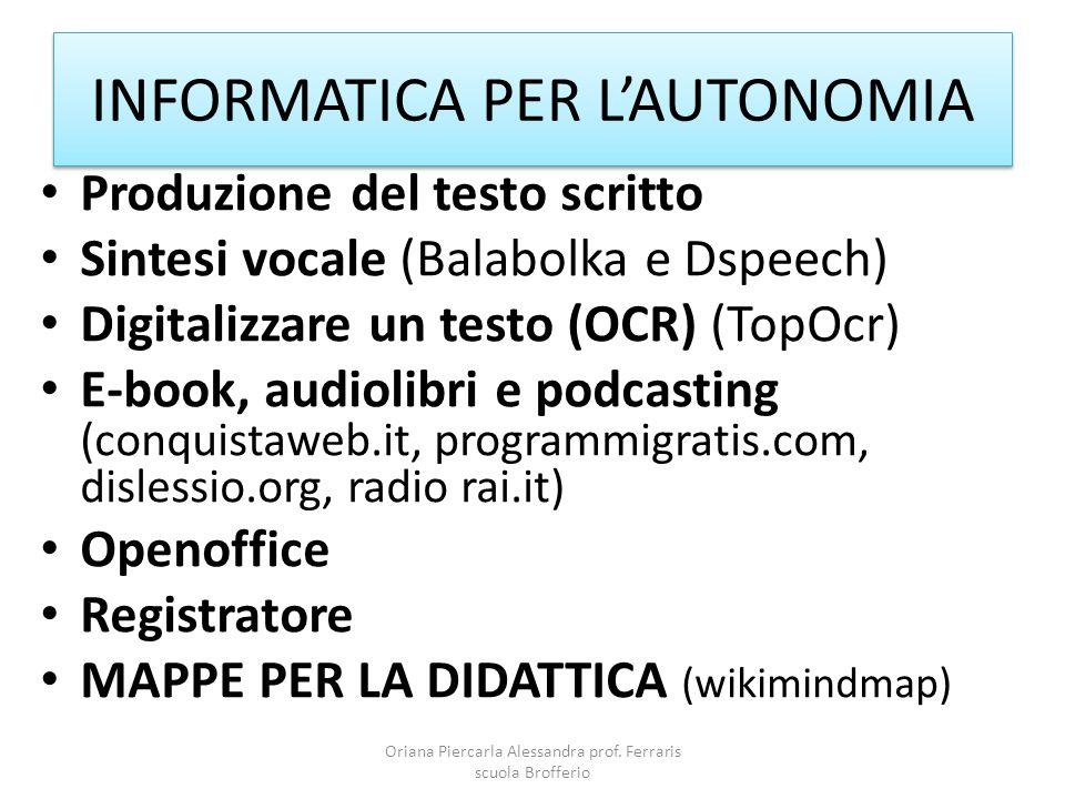 INFORMATICA PER L'AUTONOMIA Produzione del testo scritto Sintesi vocale (Balabolka e Dspeech) Digitalizzare un testo (OCR) (TopOcr) E-book, audiolibri e podcasting (conquistaweb.it, programmigratis.com, dislessio.org, radio rai.it) Openoffice Registratore MAPPE PER LA DIDATTICA (wikimindmap) Oriana Piercarla Alessandra prof.