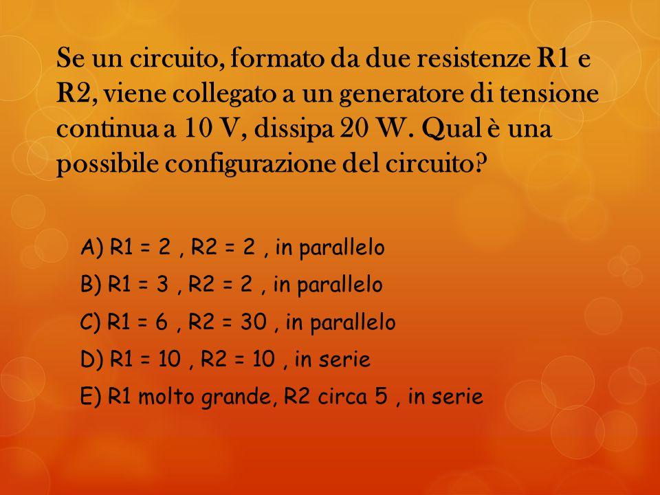 Se un circuito, formato da due resistenze R1 e R2, viene collegato a un generatore di tensione continua a 10 V, dissipa 20 W.