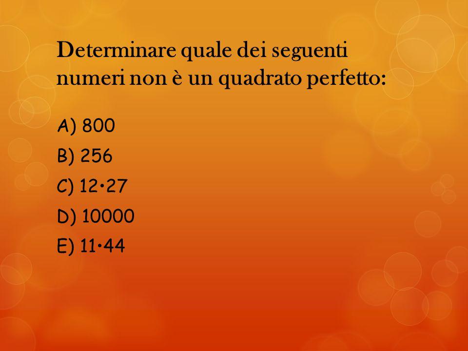 Determinare quale dei seguenti numeri non è un quadrato perfetto: A) 800 B) 256 C) 1227 D) 10000 E) 1144