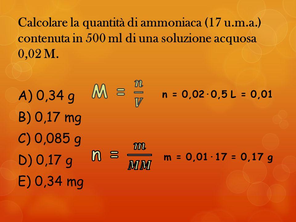 Calcolare la quantità di ammoniaca (17 u.m.a.) contenuta in 500 ml di una soluzione acquosa 0,02 M.