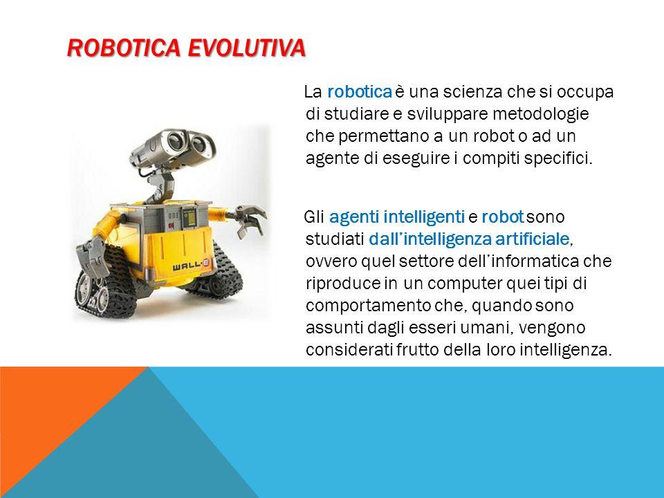 ROBOTICA EVOLUTIVA La robotica è una scienza che si occupa di studiare e sviluppare metodologie che permettano a un robot o ad un agente di eseguire i