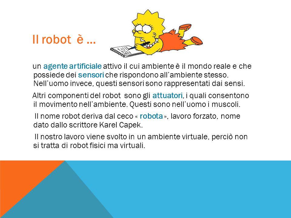 Il robot è … un agente artificiale attivo il cui ambiente è il mondo reale e che possiede dei sensori che rispondono all'ambiente stesso. Nell'uomo in