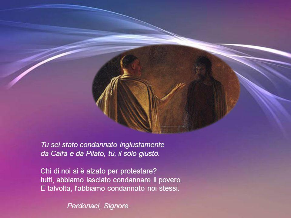 Tu sei stato condannato ingiustamente da Caifa e da Pilato, tu, il solo giusto.