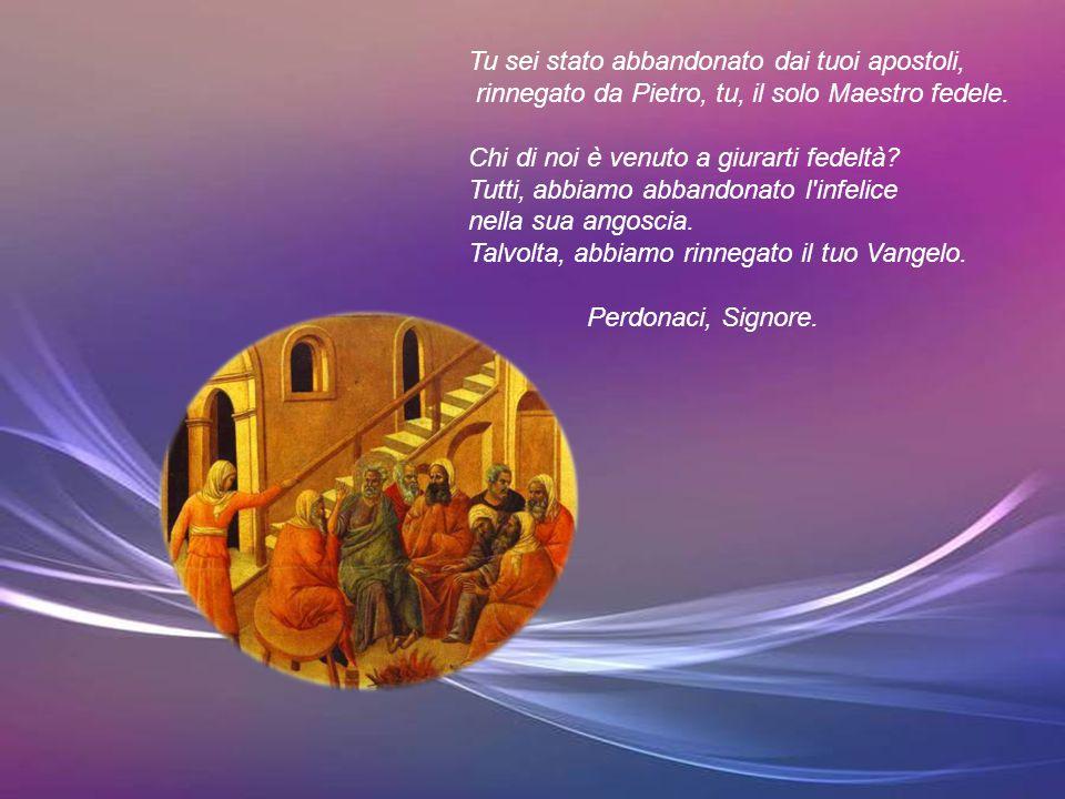 Tu sei stato abbandonato dai tuoi apostoli, rinnegato da Pietro, tu, il solo Maestro fedele.