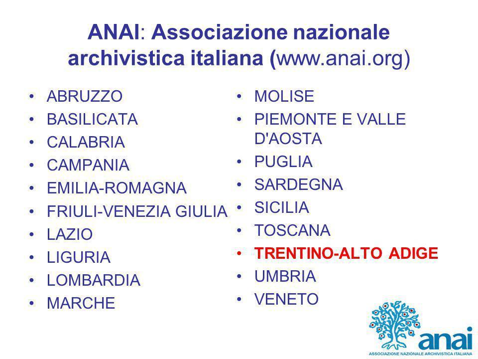 ANAI: Associazione nazionale archivistica italiana (www.anai.org) ABRUZZO BASILICATA CALABRIA CAMPANIA EMILIA-ROMAGNA FRIULI-VENEZIA GIULIA LAZIO LIGURIA LOMBARDIA MARCHE MOLISE PIEMONTE E VALLE D AOSTA PUGLIA SARDEGNA SICILIA TOSCANA TRENTINO-ALTO ADIGE UMBRIA VENETO