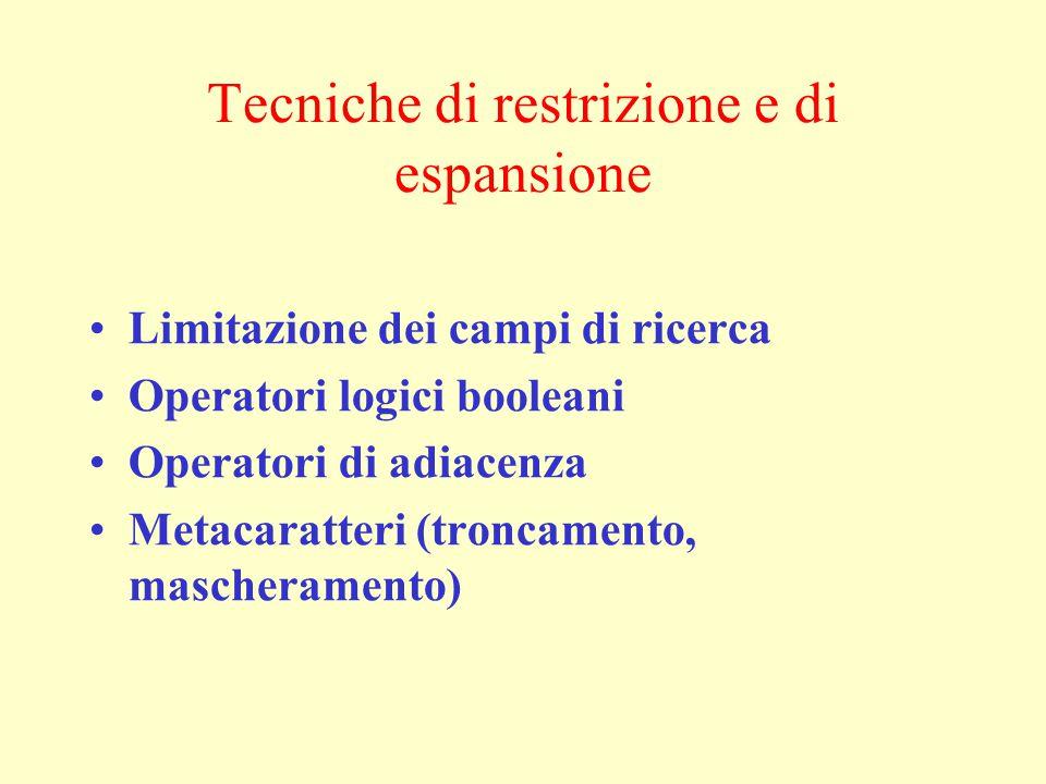 Tecniche di restrizione e di espansione Limitazione dei campi di ricerca Operatori logici booleani Operatori di adiacenza Metacaratteri (troncamento, mascheramento)