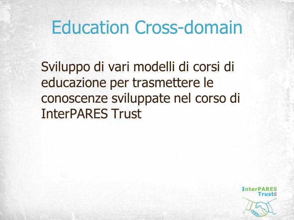 Education Cross-domain Sviluppo di vari modelli di corsi di educazione per trasmettere le conoscenze sviluppate nel corso di InterPARES Trust