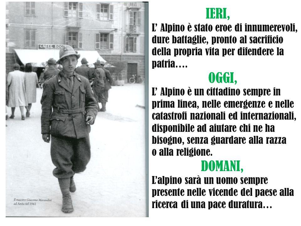 IERI, L' Alpino è stato eroe di innumerevoli, dure battaglie, pronto al sacrificio della propria vita per difendere la patria…. OGGI, L' Alpino è un c