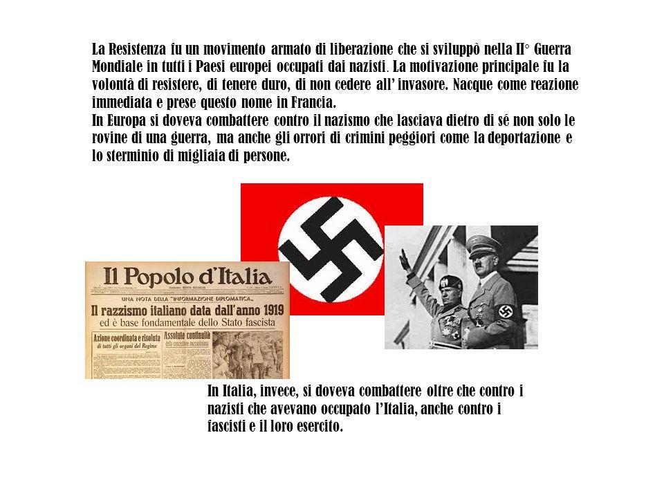 La Resistenza fu un movimento armato di liberazione che si sviluppò nella II° Guerra Mondiale in tutti i Paesi europei occupati dai nazisti. La motiva