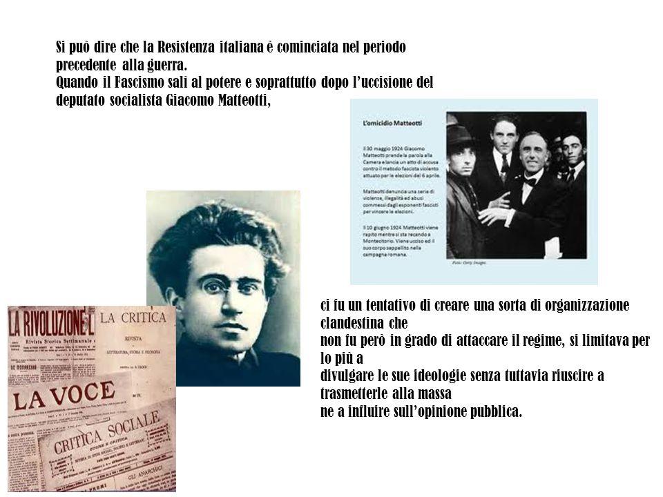 Si può dire che la Resistenza italiana è cominciata nel periodo precedente alla guerra. Quando il Fascismo salì al potere e soprattutto dopo l'uccisio