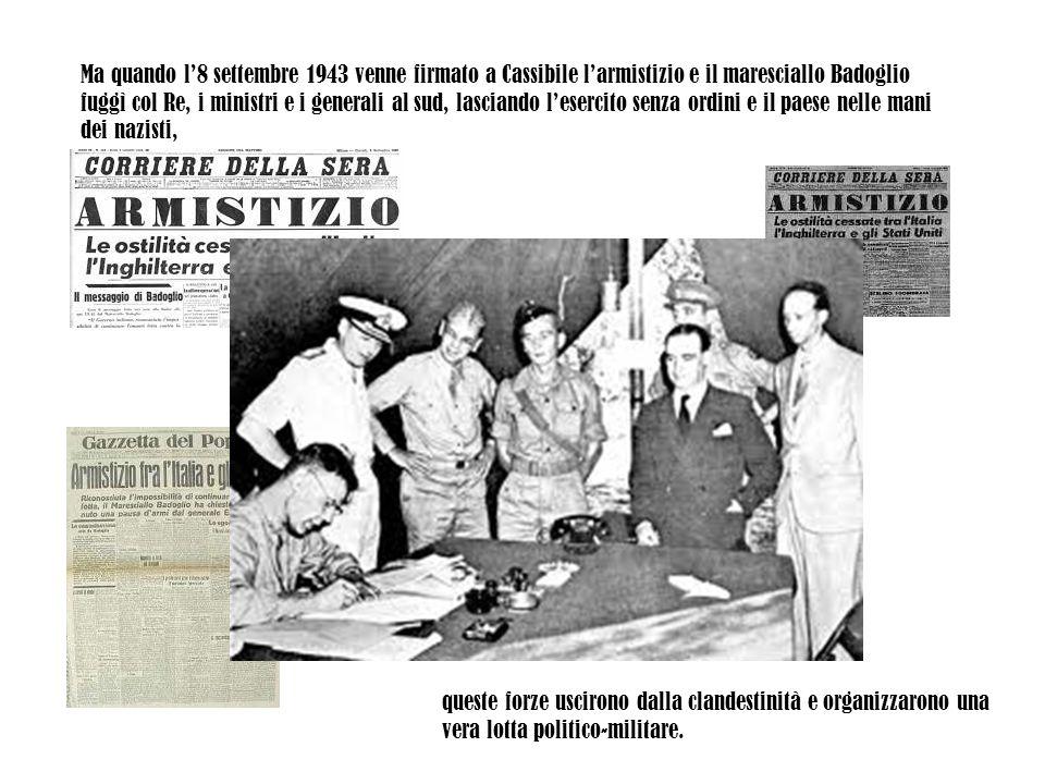 Ma quando l'8 settembre 1943 venne firmato a Cassibile l'armistizio e il maresciallo Badoglio fuggì col Re, i ministri e i generali al sud, lasciando
