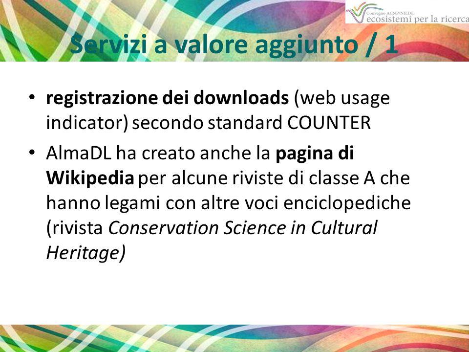 Servizi a valore aggiunto / 1 registrazione dei downloads (web usage indicator) secondo standard COUNTER AlmaDL ha creato anche la pagina di Wikipedia per alcune riviste di classe A che hanno legami con altre voci enciclopediche (rivista Conservation Science in Cultural Heritage)