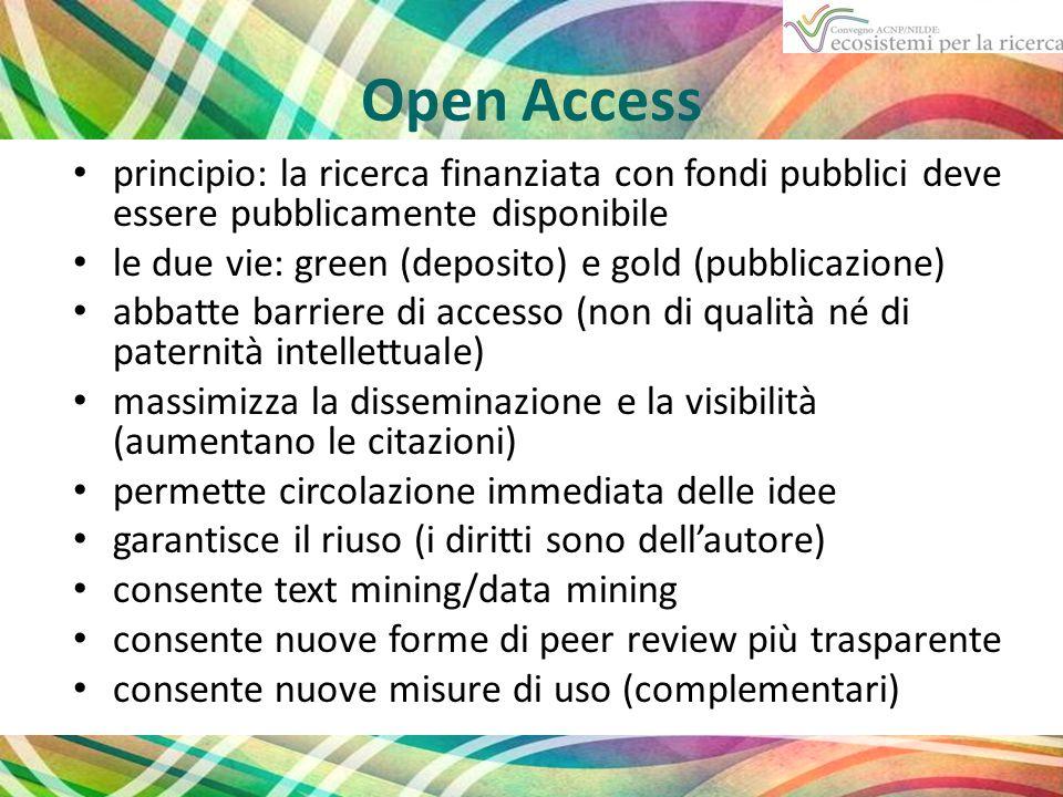 Open Access principio: la ricerca finanziata con fondi pubblici deve essere pubblicamente disponibile le due vie: green (deposito) e gold (pubblicazione) abbatte barriere di accesso (non di qualità né di paternità intellettuale) massimizza la disseminazione e la visibilità (aumentano le citazioni) permette circolazione immediata delle idee garantisce il riuso (i diritti sono dell'autore) consente text mining/data mining consente nuove forme di peer review più trasparente consente nuove misure di uso (complementari)