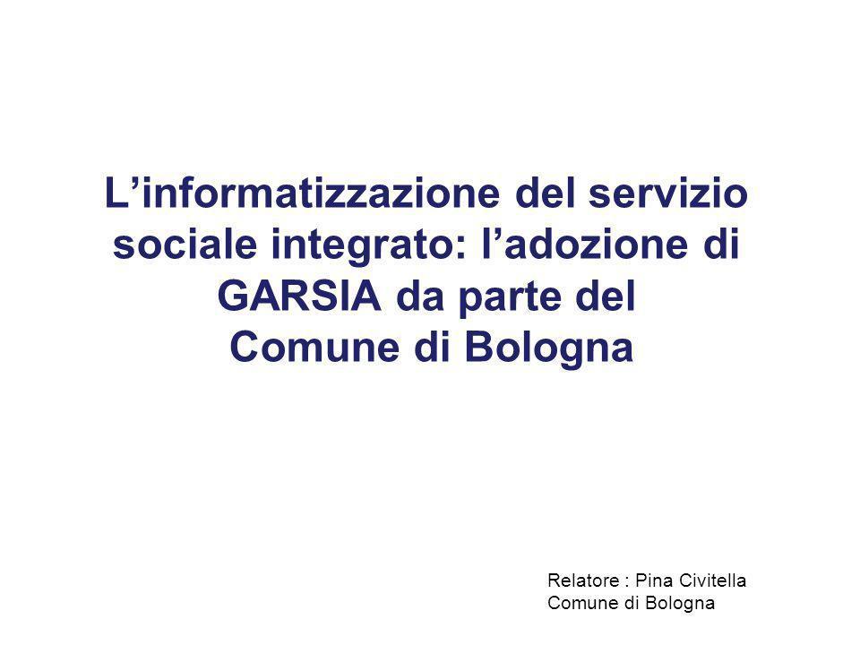 L'informatizzazione del servizio sociale integrato: l'adozione di GARSIA da parte del Comune di Bologna Relatore : Pina Civitella Comune di Bologna
