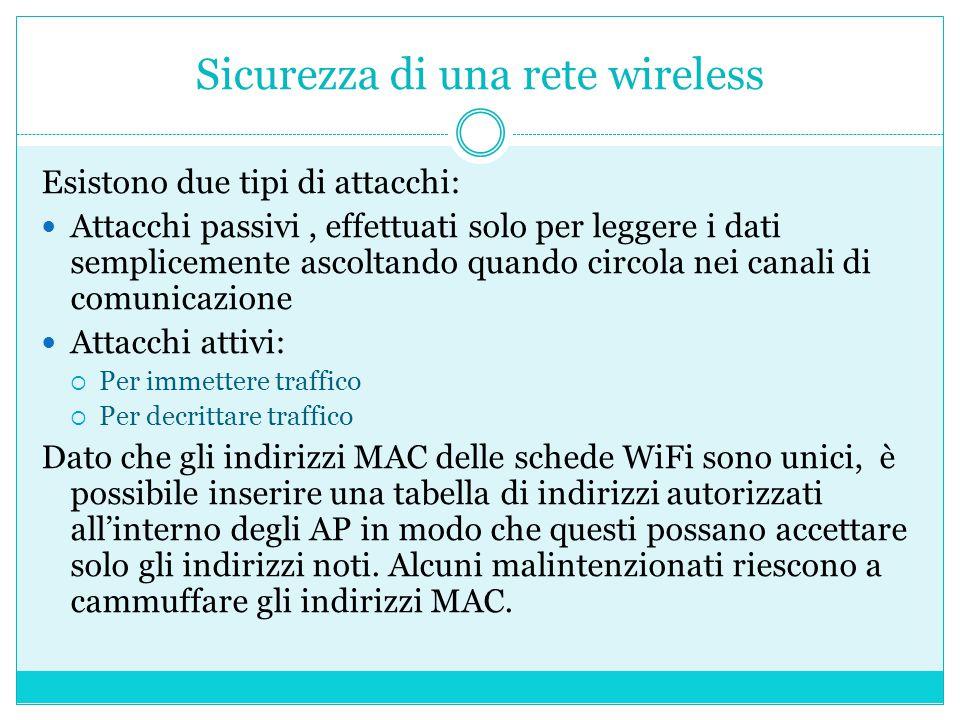 Sicurezza di una rete wireless Esistono due tipi di attacchi: Attacchi passivi, effettuati solo per leggere i dati semplicemente ascoltando quando circola nei canali di comunicazione Attacchi attivi:  Per immettere traffico  Per decrittare traffico Dato che gli indirizzi MAC delle schede WiFi sono unici, è possibile inserire una tabella di indirizzi autorizzati all'interno degli AP in modo che questi possano accettare solo gli indirizzi noti.