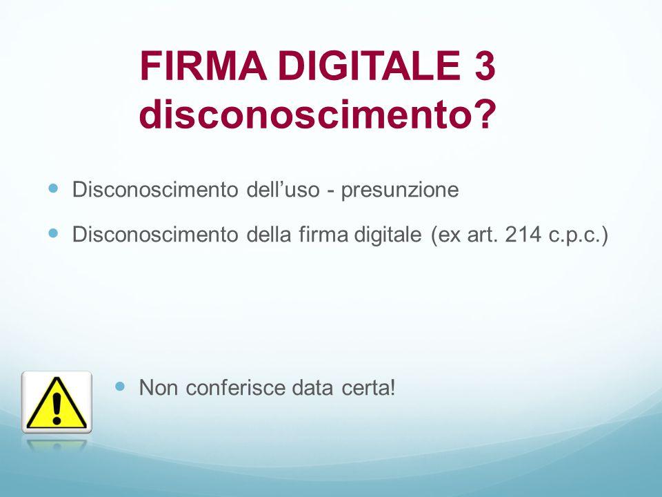 Disconoscimento dell'uso - presunzione Disconoscimento della firma digitale (ex art. 214 c.p.c.) FIRMA DIGITALE 3 disconoscimento? Non conferisce data