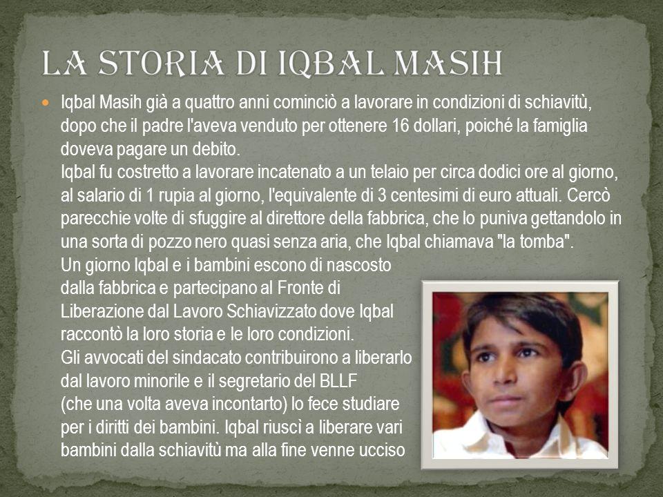 Iqbal Masih già a quattro anni cominciò a lavorare in condizioni di schiavitù, dopo che il padre l'aveva venduto per ottenere 16 dollari, poiché la fa