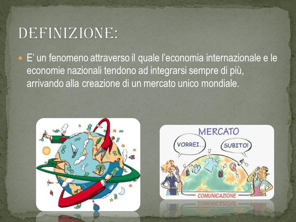 E' un fenomeno attraverso il quale l'economia internazionale e le economie nazionali tendono ad integrarsi sempre di più, arrivando alla creazione di un mercato unico mondiale.