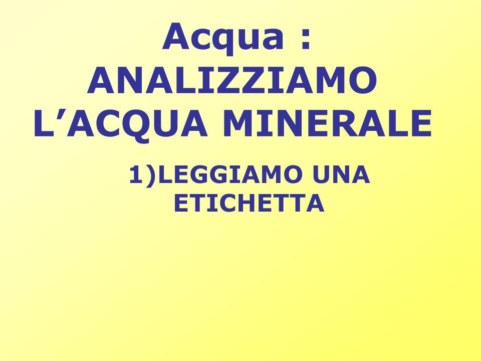 Acqua : ANALIZZIAMO L'ACQUA MINERALE 1)LEGGIAMO UNA ETICHETTA
