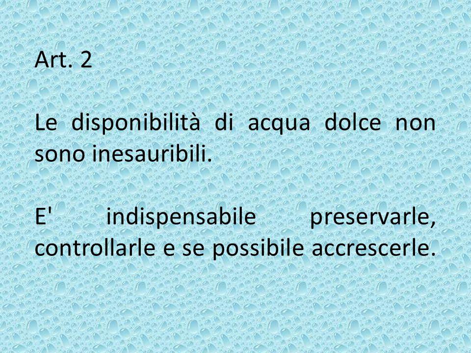 Art. 2 Le disponibilità di acqua dolce non sono inesauribili. E' indispensabile preservarle, controllarle e se possibile accrescerle.