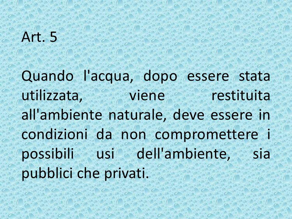 Art. 5 Quando l'acqua, dopo essere stata utilizzata, viene restituita all'ambiente naturale, deve essere in condizioni da non compromettere i possibil