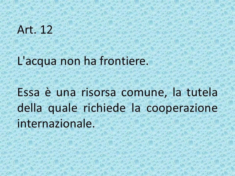 Art. 12 L'acqua non ha frontiere. Essa è una risorsa comune, la tutela della quale richiede la cooperazione internazionale.