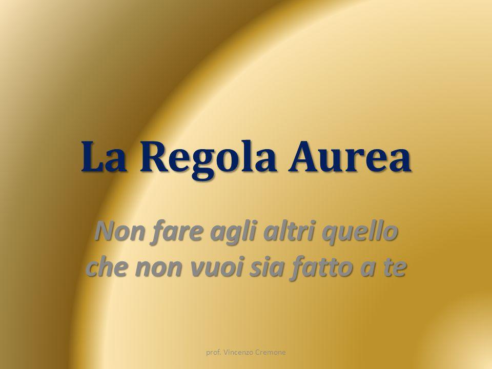 La Regola Aurea Non fare agli altri quello che non vuoi sia fatto a te prof. Vincenzo Cremone