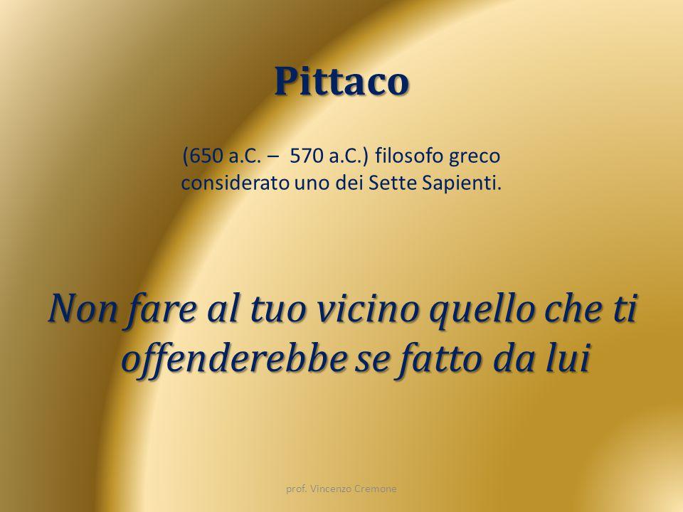 Pittaco Non fare al tuo vicino quello che ti offenderebbe se fatto da lui (650 a.C. – 570 a.C.) filosofo greco considerato uno dei Sette Sapienti. pro