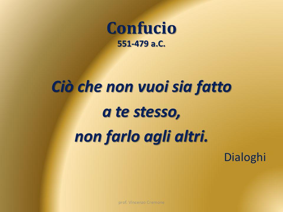 Confucio 551-479 a.C. Ciò che non vuoi sia fatto a te stesso, non farlo agli altri. Dialoghi prof. Vincenzo Cremone