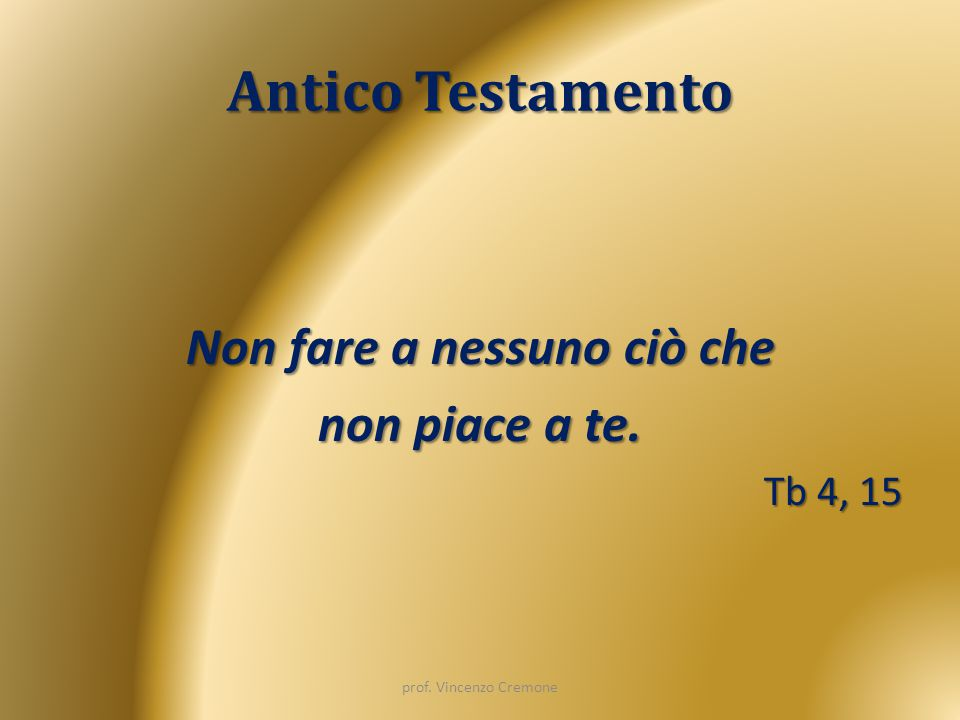 Antico Testamento Non fare a nessuno ciò che non piace a te. Tb 4, 15 prof. Vincenzo Cremone