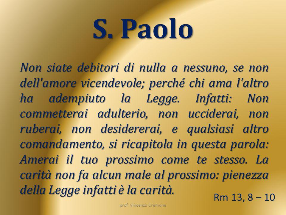 S. Paolo Non siate debitori di nulla a nessuno, se non dell'amore vicendevole; perché chi ama l'altro ha adempiuto la Legge. Infatti: Non commetterai