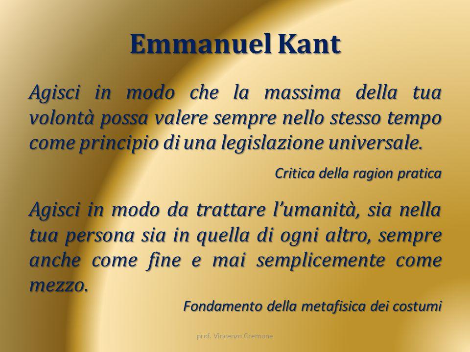 Emmanuel Kant Agisci in modo che la massima della tua volontà possa valere sempre nello stesso tempo come principio di una legislazione universale. Cr