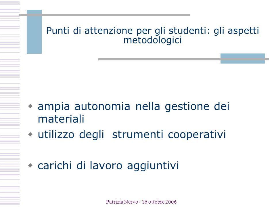Patrizia Nervo - 16 ottobre 2006 Punti di attenzione per gli studenti: gli aspetti metodologici  ampia autonomia nella gestione dei materiali  utilizzo degli strumenti cooperativi  carichi di lavoro aggiuntivi